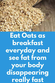eat oats as breakfast everyday and see fat from your body disappearing really fast breakfast is the most important meal of the day especially when you re