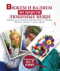 Вяжем и валяем из шерсти любимые вещи Вороникова Елена ...
