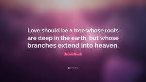 Bertrand Russell Quote Love Should Be A Tree Whose Roots Are Deep