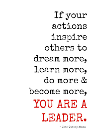 best leader quotes inspirational leadership if your actions inspire others to dream more learn more do more become