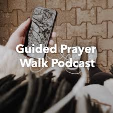 Guided Prayer Walk Podcast