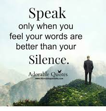 Speak Quotes Mesmerizing Speak Only When You Feel Your Words Are Better Than Your Silence