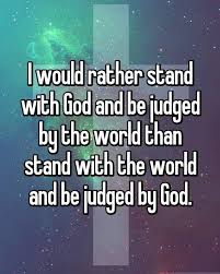 Christian Judgement Quotes Best Of I Would Rather Stand With God And Be Judged By The World Than To