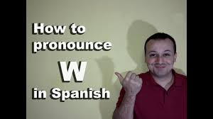how to ounce w in spanish spanish unciation guide of the alphabet