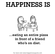 Happiness is, eating an entire pizza in front of a friend who's on ...