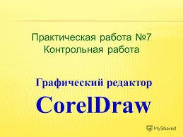 Презентация на тему Практическая работа Контрольная работа  1 Практическая работа 7 Контрольная работа Графический редактор coreldraw