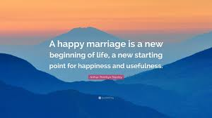 Arthur Penrhyn Stanley Quote A Happy Marriage Is A New Beginning