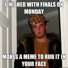Finished with finals on monday makes a meme to rub it in your face ... via Relatably.com
