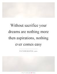 Dreams And Aspirations Quotes Best of Without Sacrifice Your Dreams Are Nothing More Then Aspirations
