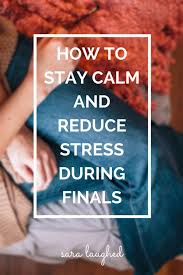 ways to stay calm during finals test anxiety stay calm and how to stay calm and reduce stress during finals sara laughed tips for college