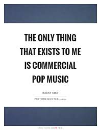 Commercial Quotes Amazing The Only Thing That Exists To Me Is Commercial Pop Music Picture