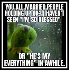 dopl3r.com - Memes - YOU ALL MARRIED PEOPLE HOLDING UP OK? I HAVENT SEEN IM  SO BLESSED OR HES MY EVERYTHING IN AWHILE.