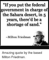 Milton Friedman Quotes Inspiration If You Put The Federal Government In Charge Of The Sahara Desert In
