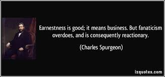 earnestness is good it means business but fanaticism overdoes  earnestness is good it means business but fanaticism overdoes and is consequently reactionary more charles spurgeon quotes