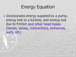 4 4 energy equation incorporates energy supplied by a pump energy lost to a turbine and energy lost due to friction and other head losses bends