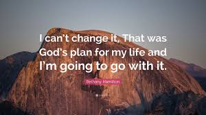 Take time each day to devote yourself to the lord and the plans he has for your life. Bethany Hamilton Quote I Can T Change It That Was God S Plan For My Life And