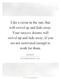 A Raisin In The Sun Dream Quotes Best of Like A Raisin In The Sun That Will Swivel Up And Fade Away