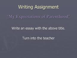 "writing assignment ""my expectations of parenthood"" write an essay  writing assignment my expectations of parenthood write an essay the above title"
