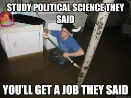 Study political science they said You'll get a job they said ... via Relatably.com