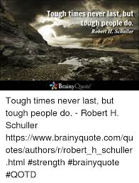 Quotes About Getting Through Tough Times New Tough Times Never Last But Ough People Do Robert H Schuller Brainy
