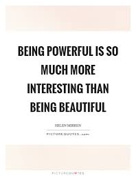 Inspirational Quotes About Being Beautiful Best of Being Powerful Is So Much More Interesting Than Being Beautiful