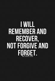 best never forgive never forget ideas what is i forgive myself for being so trusting and blinded to faulty people but never will