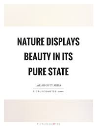 Pure Beauty Quotes Best of Nature Displays Beauty In Its Pure State Picture Quotes