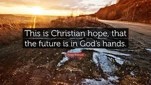 """Pope Francis Quote: """"This is Christian hope, that the future is in ..."""