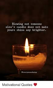 Candle Quotes Amazing Blowing Out Someone Else's Candle Does Not Make Yours Shine Any