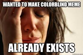wanted to make colorblind meme already exists - First World ... via Relatably.com
