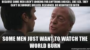 because some men aren t looking for anything logical like sex they can t be bought bullied reasoned or negotiated some men just want to watch the world burn watch the world