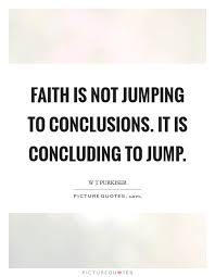 Jumping To Conclusions Quotes Stunning Faith Is Not Jumping To Conclusions It Is Concluding To Jump