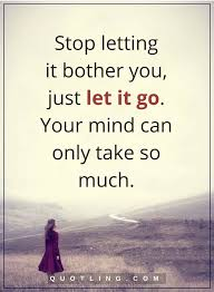 Let It Go Quotes Amazing Let Go Quotes Stop Letting It Bother You Just Let It Go Your Mind