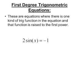 2 first degree trigonometric equations these are equations where there is one kind of trig function in the equation and that function is raised to the