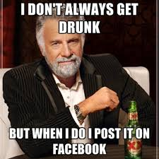 I Don't Always Get Drunk But When I Do I Post It On Facebook ... via Relatably.com