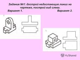 Презентация на тему Контрольная работа Тема Построение  2 Задание 1 дострой недостающие линии на чертеже построй вид слева Вариант 1 Вариант 2