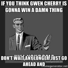If you think Gwen Cherry is gonna win a damn thing Don't wait any ... via Relatably.com