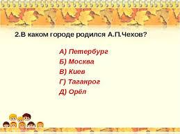 Контрольная работа тест по творчеству А П Чехова  В каком городе родился А П Чехов А Петербург Б