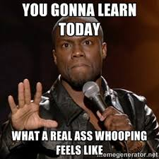 you gonna learn today What a real ass whooping feels like - Kevin ... via Relatably.com