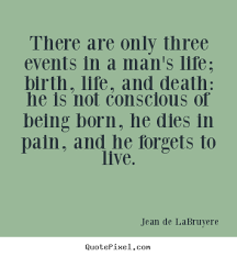 Man Quotes About Life Adorable Jean De LaBruyere Picture Quotes There Are Only Three Events In A