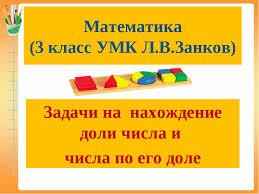 Презентация по математике для класса Задачи на нахождение доли  слайда 1 Математика 3 класс УМК Л В Занков Задачи на нахождение доли числа