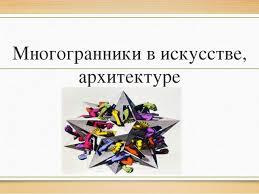 Презентация по геометрии по теме Многогранники  Многогранники в искусстве архитектуре