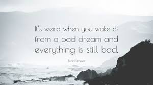 "Bad Dream Quotes Best Of Todd Strasser Quote ""It's Weird When You Wake Of From A Bad Dream"
