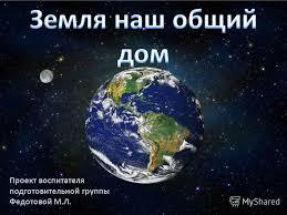 Презентация на тему Земля наш общий дом Скачать бесплатно и  1 Проект воспитателя подготовительной группы Федотовой М Л