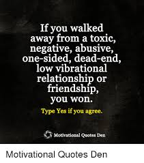 Quotes About One Sided Friendship Awesome If You Walked Away From A Toxic Negative Abusive OneSided DeadEnd