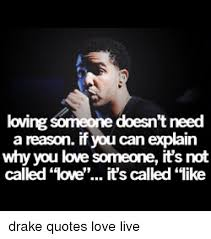 Drake Quotes About Love Inspiration Loving Someone Doesn't Need A Reason If You Can Explain Why You Love