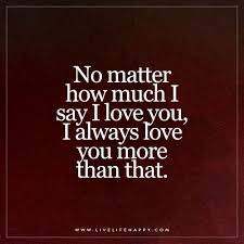 How Much I Love You Quotes Unique No Matter How Much I Say I Love You Live Life Happy