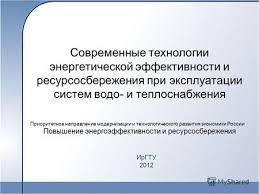 Презентация на тему Современные технологии энергетической  Современные технологии энергетической эффективности и ресурсосбережения при эксплуатации систем водо и теплоснабжения ИрГТУ 2012 Приоритетное