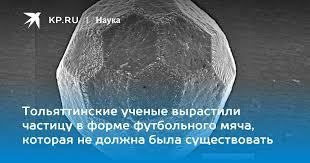Тольяттинские ученые вырастили частицу в форме футбольного ...