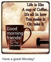 good morning coffee friend. Perfect Friend Friends Memes And Good Morning Tife Is Like A Cup Of Coffee In Morning Coffee Friend O